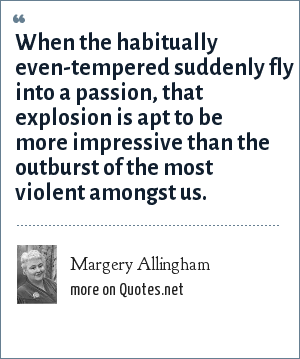Margery Allingham: When the habitually even-tempered suddenly fly into a passion, that explosion is apt to be more impressive than the outburst of the most violent amongst us.