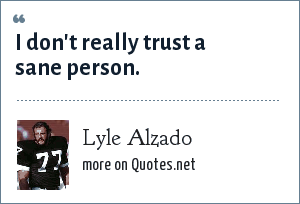 Lyle Alzado: I don't really trust a sane person.