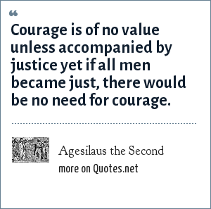 Agesilaus the Second: Courage is of no value unless accompanied by justice yet if all men became just, there would be no need for courage.