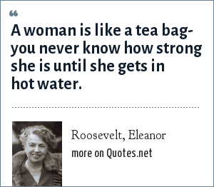 Roosevelt, Eleanor: A woman is like a tea bag- you never know how strong she is until she gets in hot water.