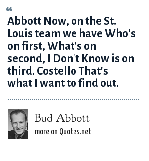 Bud Abbott: Abbott Now, on the St. Louis team we have Who's on first, What's on second, I Don't Know is on third. Costello That's what I want to find out.