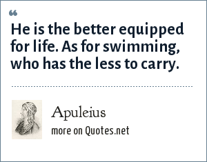Apuleius: He is the better equipped for life. As for swimming, who has the less to carry.
