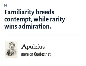 Apuleius: Familiarity breeds contempt, while rarity wins admiration.