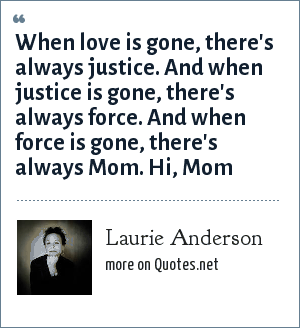 Laurie Anderson: When love is gone, there's always justice. And when justice is gone, there's always force. And when force is gone, there's always Mom. Hi, Mom