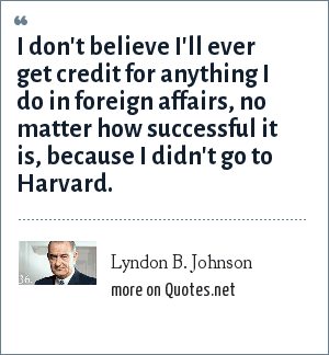 Lyndon B. Johnson: I don't believe I'll ever get credit for anything I do in foreign affairs, no matter how successful it is, because I didn't go to Harvard.