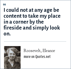 Roosevelt, Eleanor: I could not at any age be content to take my place in a corner by the fireside and simply look on.
