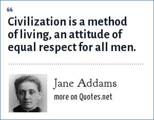 Jane Addams: Civilization is a method of living, an attitude of equal respect for all men.
