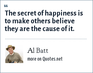 Al Batt: The secret of happiness is to make others believe they are the cause of it.