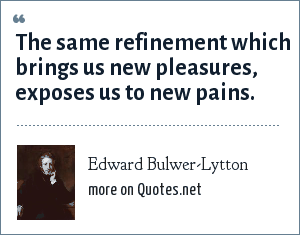 Edward Bulwer-Lytton: The same refinement which brings us new pleasures, exposes us to new pains.
