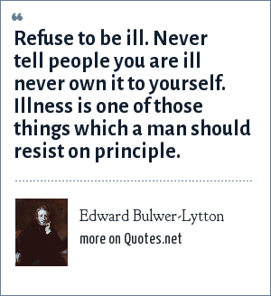 Edward Bulwer-Lytton: Refuse to be ill. Never tell people you are ill never own it to yourself. Illness is one of those things which a man should resist on principle.