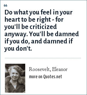 Roosevelt, Eleanor: Do what you feel in your heart to be right - for you'll be criticized anyway. You'll be damned if you do, and damned if you don't.