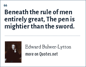 Edward Bulwer-Lytton: Beneath the rule of men entirely great, The pen is mightier than the sword.