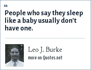 Leo J. Burke: People who say they sleep like a baby usually don't have one.
