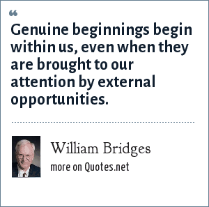 William Bridges: Genuine beginnings begin within us, even when they are brought to our attention by external opportunities.