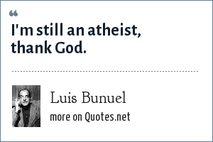 Luis Bunuel: I'm still an atheist, thank God.
