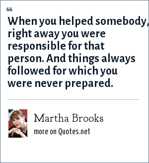 Martha Brooks: When you helped somebody, right away you were responsible for that person. And things always followed for which you were never prepared.