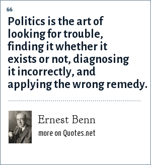Ernest Benn: Politics is the art of looking for trouble, finding it whether it exists or not, diagnosing it incorrectly, and applying the wrong remedy.