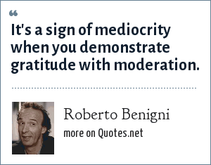 Roberto Benigni: It's a sign of mediocrity when you demonstrate gratitude with moderation.