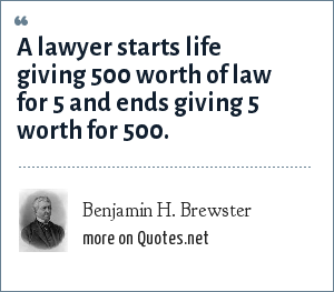 Benjamin H. Brewster: A lawyer starts life giving 500 worth of law for 5 and ends giving 5 worth for 500.