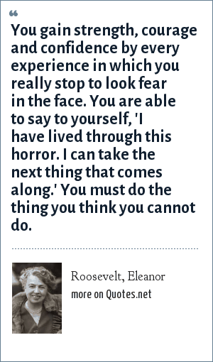 Roosevelt, Eleanor: You gain strength, courage and confidence by every experience in which you really stop to look fear in the face. You are able to say to yourself, 'I have lived through this horror. I can take the next thing that comes along.' You must do the thing you think you cannot do.