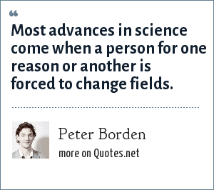 Peter Borden: Most advances in science come when a person for one reason or another is forced to change fields.