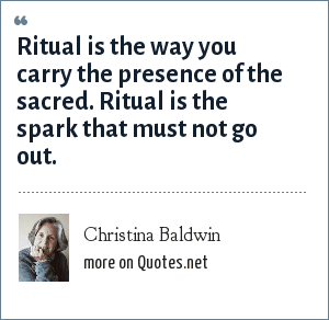 Christina Baldwin: Ritual is the way you carry the presence of the sacred. Ritual is the spark that must not go out.