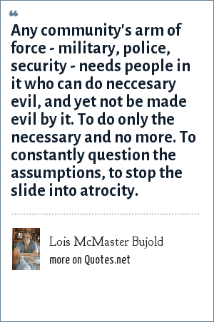 Lois McMaster Bujold: Any community's arm of force - military, police, security - needs people in it who can do neccesary evil, and yet not be made evil by it. To do only the necessary and no more. To constantly question the assumptions, to stop the slide into atrocity.