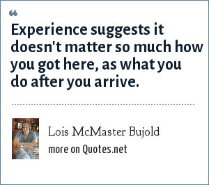Lois McMaster Bujold: Experience suggests it doesn't matter so much how you got here, as what you do after you arrive.