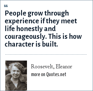 Roosevelt, Eleanor: People grow through experience if they meet life honestly and courageously. This is how character is built.