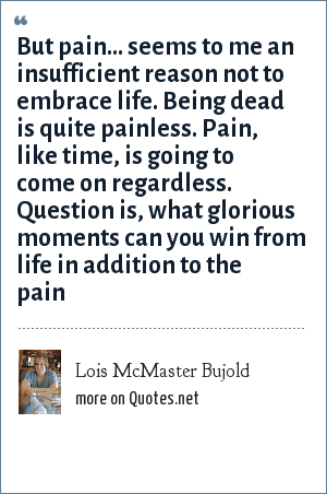 Lois McMaster Bujold: But pain... seems to me an insufficient reason not to embrace life. Being dead is quite painless. Pain, like time, is going to come on regardless. Question is, what glorious moments can you win from life in addition to the pain