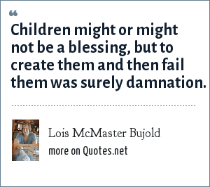 Lois McMaster Bujold: Children might or might not be a blessing, but to create them and then fail them was surely damnation.