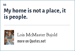 Lois McMaster Bujold: My home is not a place, it is people.