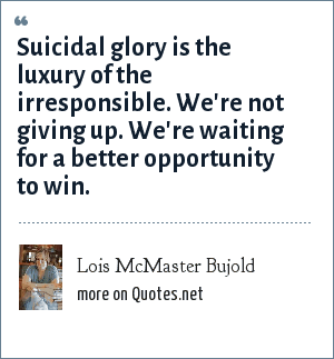 Lois McMaster Bujold: Suicidal glory is the luxury of the irresponsible. We're not giving up. We're waiting for a better opportunity to win.