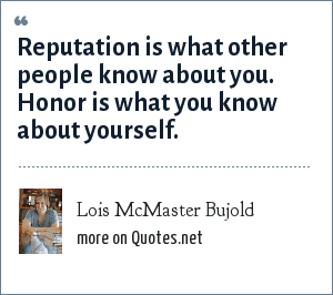 Lois McMaster Bujold: Reputation is what other people know about you. Honor is what you know about yourself.