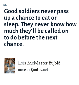 Lois McMaster Bujold: Good soldiers never pass up a chance to eat or sleep. They never know how much they'll be called on to do before the next chance.