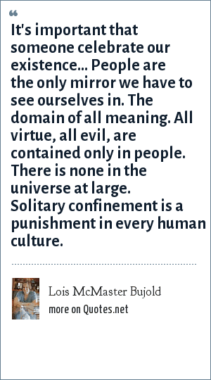 Lois McMaster Bujold: It's important that someone celebrate our existence... People are the only mirror we have to see ourselves in. The domain of all meaning. All virtue, all evil, are contained only in people. There is none in the universe at large. Solitary confinement is a punishment in every human culture.