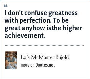 Lois McMaster Bujold: I don't confuse greatness with perfection. To be great anyhow isthe higher achievement.