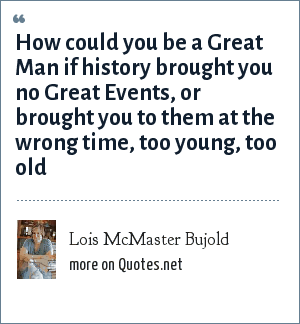 Lois McMaster Bujold: How could you be a Great Man if history brought you no Great Events, or brought you to them at the wrong time, too young, too old
