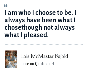 Lois McMaster Bujold: I am who I choose to be. I always have been what I chosethough not always what I pleased.