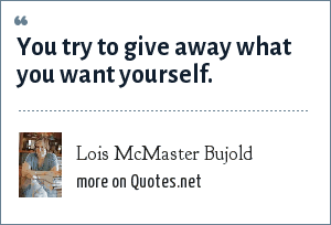 Lois McMaster Bujold: You try to give away what you want yourself.