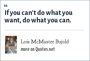 Lois McMaster Bujold: If you can't do what you want, do what you can.