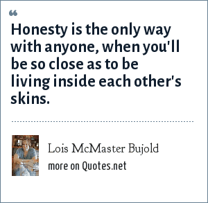 Lois McMaster Bujold: Honesty is the only way with anyone, when you'll be so close as to be living inside each other's skins.