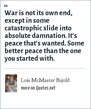 Lois McMaster Bujold: War is not its own end, except in some catastrophic slide into absolute damnation. It's peace that's wanted. Some better peace than the one you started with.