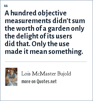 Lois McMaster Bujold: A hundred objective measurements didn't sum the worth of a garden only the delight of its users did that. Only the use made it mean something.
