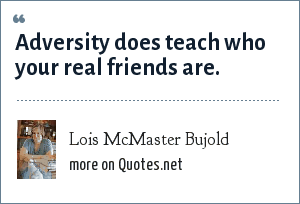 Lois McMaster Bujold: Adversity does teach who your real friends are.