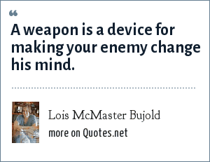 Lois McMaster Bujold: A weapon is a device for making your enemy change his mind.