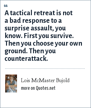 Lois McMaster Bujold: A tactical retreat is not a bad response to a surprise assault, you know. First you survive. Then you choose your own ground. Then you counterattack.