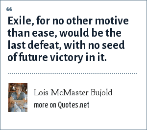 Lois McMaster Bujold: Exile, for no other motive than ease, would be the last defeat, with no seed of future victory in it.