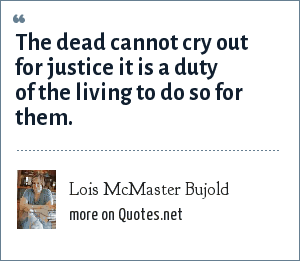Lois McMaster Bujold: The dead cannot cry out for justice it is a duty of the living to do so for them.
