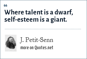 J. Petit-Senn: Where talent is a dwarf, self-esteem is a giant.